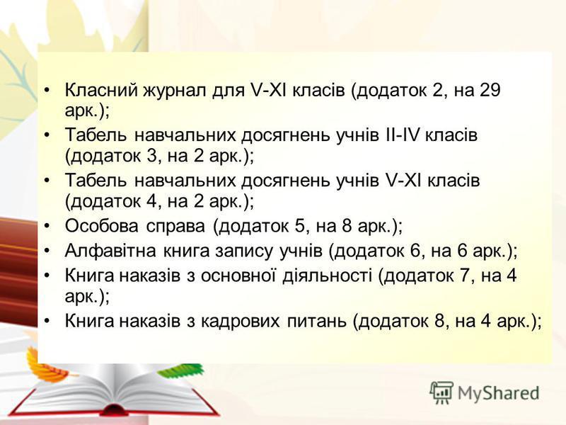 Класний журнал для V-XI клаcів (додаток 2, на 29 арк.); Табель навчальних досягнень учнів II-IV клаcів (додаток 3, на 2 арк.); Табель навчальних досягнень учнів V-XI клаcів (додаток 4, на 2 арк.); Особова справа (додаток 5, на 8 арк.); Алфавітна книг
