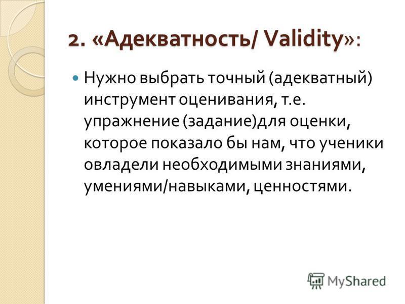 2. « Адекватность / Validity»: Нужно выбрать точный ( адекватный ) инструмент оценивания, т. е. упражнение ( задание ) для оценки, которое показало бы нам, что ученики овладели необходимыми знаниями, умениями / навыками, ценностями.
