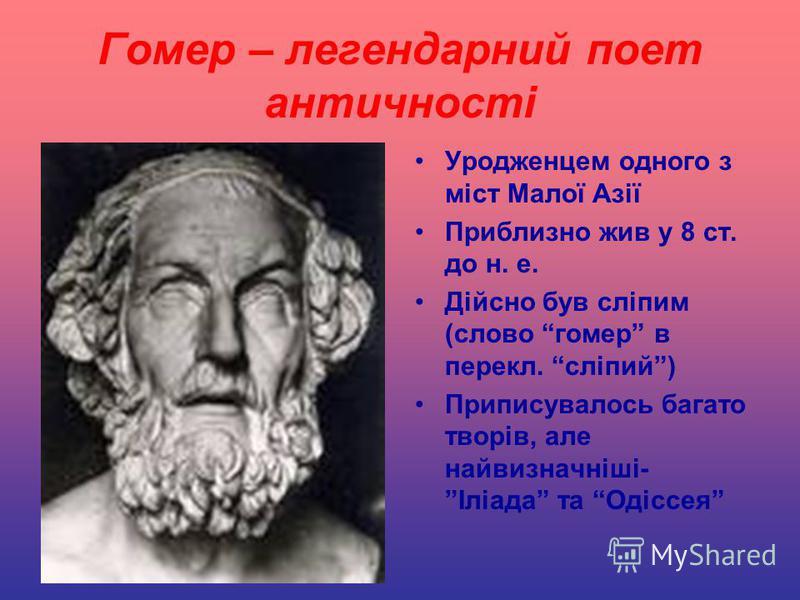 Гомер – легендарний поет античності Уродженцем одного з міст Малої Азії Приблизно жив у 8 ст. до н. е. Дійсно був сліпим (слово гомер в перекл. сліпий) Приписувалось багато творів, але найвизначніші- Іліада та Одіссея