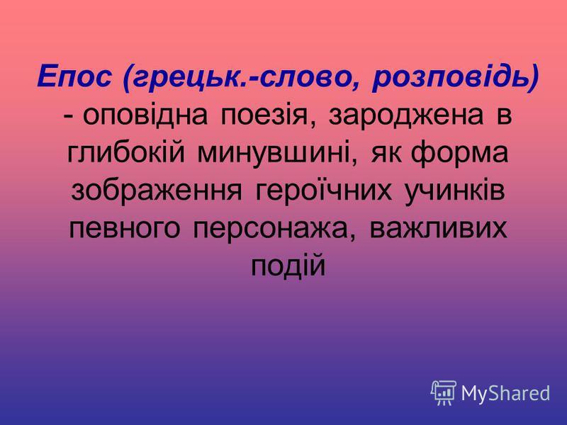 Епос (грецьк.-слово, розповідь) - оповідна поезія, зароджена в глибокій минувшині, як форма зображення героїчних учинків певного персонажа, важливих подій