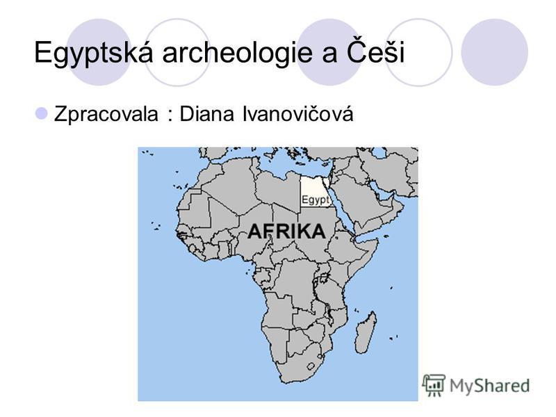 Egyptská archeologie a Češi Zpracovala : Diana Ivanovičová