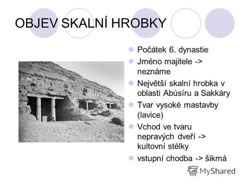 OBJEV SKALNÍ HROBKY Počátek 6. dynastie Jméno majitele -> neznáme Největší skalní hrobka v oblasti Abúsíru a Sakkáry Tvar vysoké mastavby (lavice) Vchod ve tvaru nepravých dveří -> kultovní stélky vstupní chodba -> šikmá