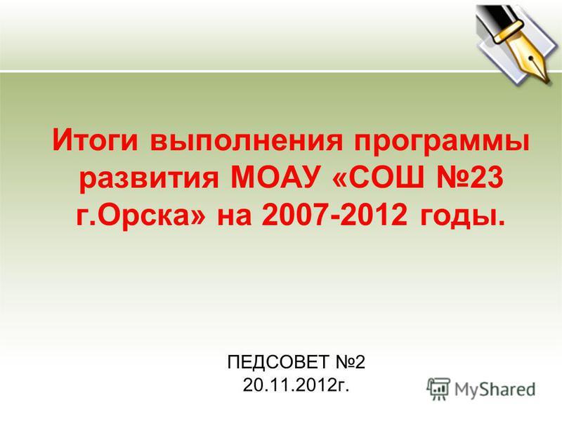 Итоги выполнения программы развития МОАУ «СОШ 23 г.Орска» на 2007-2012 годы. ПЕДСОВЕТ 2 20.11.2012 г.