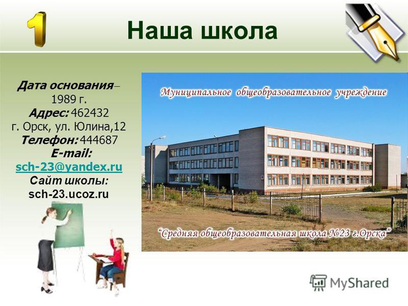 Наша школа Дата основания – 1989 г. Адрес: 462432 г. Орск, ул. Юлина,12 Телефон: 444687 E-mail: sch-23@yandex.ru Сайт школы: sch-23.ucoz.ru