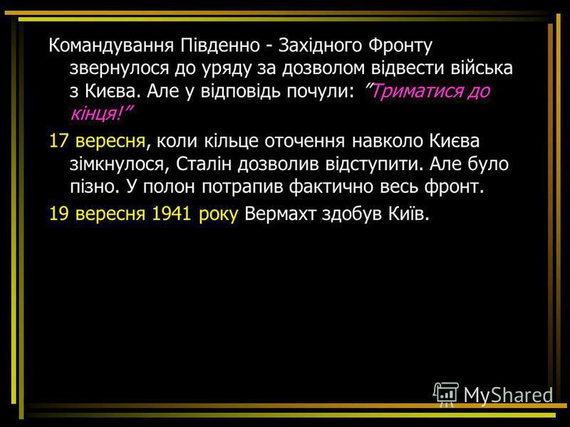 Командування Південно - Західного Фронту звернулося до уряду за дозволом відвести війська з Києва. Але у відповідь почули: Триматися до кінця! 17 вересня, коли кільце оточення навколо Києва зімкнулося, Сталін дозволив відступити. Але було пізно. У по