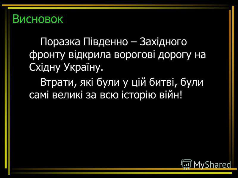 Висновок Поразка Південно – Західного фронту відкрила ворогові дорогу на Східну Україну. Втрати, які були у цій битві, були самі великі за всю історію війн!
