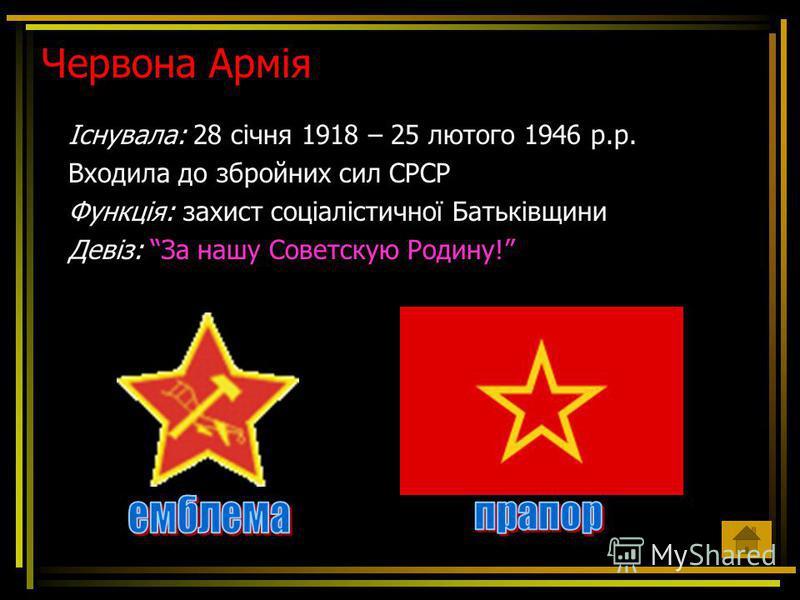 Червона Армія Існувала: 28 січня 1918 – 25 лютого 1946 р.р. Входила до збройних сил СРСР Функція: захист соціалістичної Батьківщини Девіз: За нашу Советскую Родину!