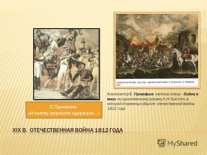 Композитор С. Прокофьев написал оперу «Война и мир» по одноименному роману Л.Н.Толстого, в которой отражены события отечественной войны 1812 года С.Присекин. «И клятву верности сдержали…»