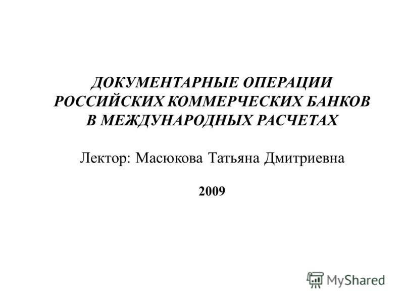 ДОКУМЕНТАРНЫЕ ОПЕРАЦИИ РОССИЙСКИХ КОММЕРЧЕСКИХ БАНКОВ В МЕЖДУНАРОДНЫХ РАСЧЕТАХ Лектор: Масюкова Татьяна Дмитриевна 2009