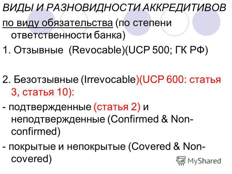 ВИДЫ И РАЗНОВИДНОСТИ АККРЕДИТИВОВ по виду обязательства (по степени ответственности банка) 1. Отзывные (Revocable)(UCP 500; ГК РФ) 2. Безотзывные (Irrevocable)(UCP 600: cтатья 3, статья 10): - подтвержденные (статья 2) и неподтвержденные (Confirmed &