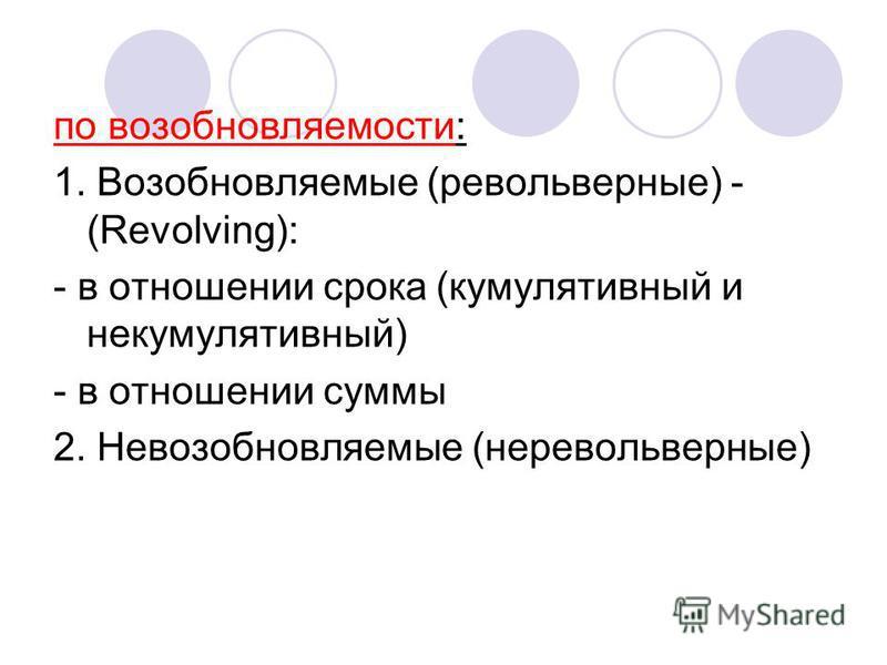 по возобновляемости: 1. Возобновляемые (револьверные) - (Revolving): - в отношении срока (кумулятивный и некумулятивный) - в отношении суммы 2. Невозобновляемые (неревольверные)