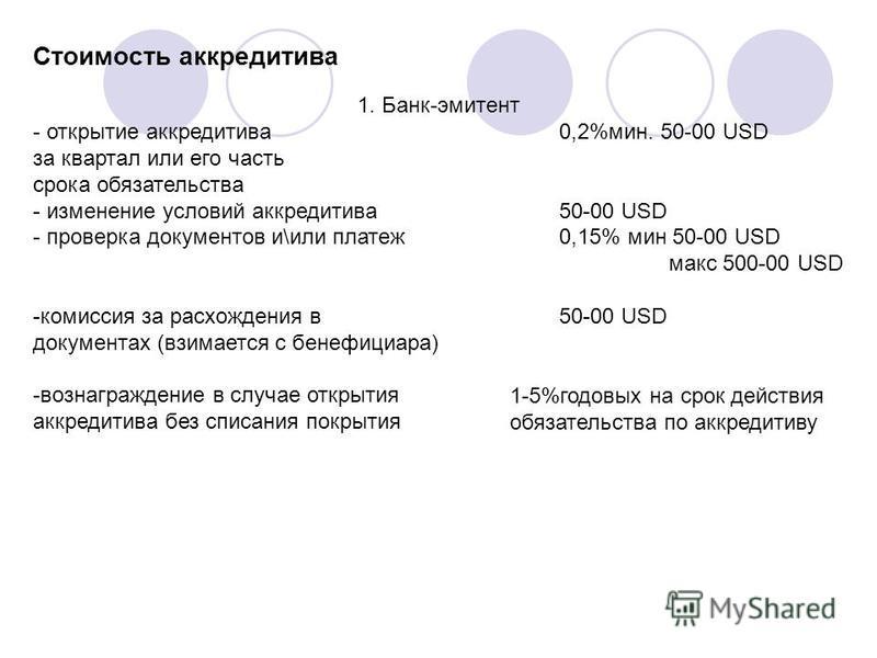Стоимость аккредитива 1. Банк-эмитент - открытие аккредитива 0,2%мин. 50-00 USD за квартал или его часть срока обязательства - изменение условий аккредитива 50-00 USD - проверка документов и\или платеж 0,15% мин 50-00 USD макс 500-00 USD -комиссия за