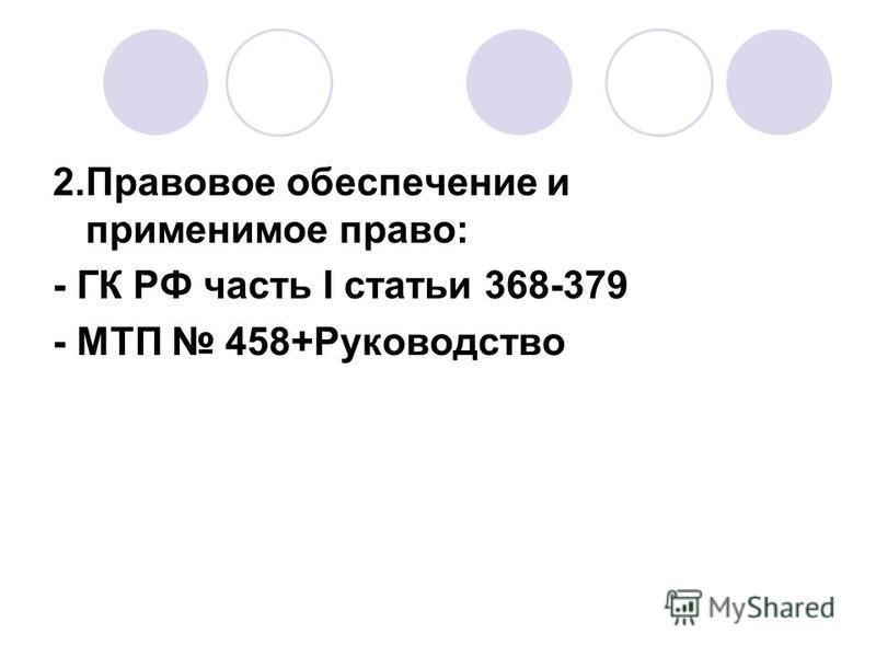 2. Правовое обеспечение и применимое право: - ГК РФ часть I статьи 368-379 - МТП 458+Руководство