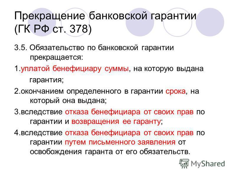 Прекращение банковской гарантии (ГК РФ ст. 378) 3.5. Обязательство по банковской гарантии прекращается: 1. уплатой бенефициару суммы, на которую выдана гарантия; 2. окончанием определенного в гарантии срока, на который она выдана; 3. вследствие отказ