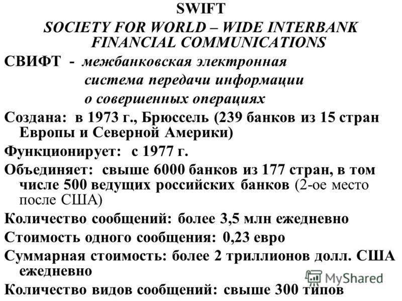 SWIFT SOCIETY FOR WORLD – WIDE INTERBANK FINANCIAL COMMUNICATIONS СВИФТ - межбанковская электронная система передачи информации о совершенных операциях Создана: в 1973 г., Брюссель (239 банков из 15 стран Европы и Северной Америки) Функционирует: с 1