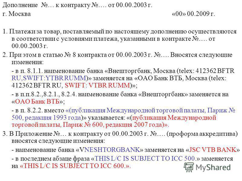 Дополнение … к контракту …. от 00.00.2003 г. г. Москва«00» 00.2009 г. 1. Платежи за товар, поставляемый по настоящему дополнению осуществляются в соответствии с условиями платежа, указанными в контракте …. от 00.00.2003 г. 2. При этом в статью 8 конт