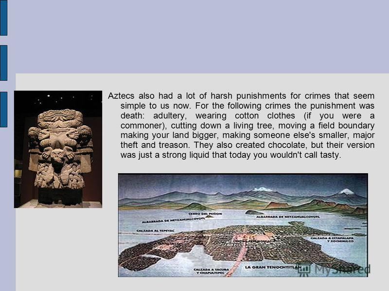 Aztecs also had a lot of harsh punishments for crimes that seem simple to us now. For the following crimes the punishment was death: adultery, wearing cotton clothes (if you were a commoner), cutting down a living tree, moving a field boundary making