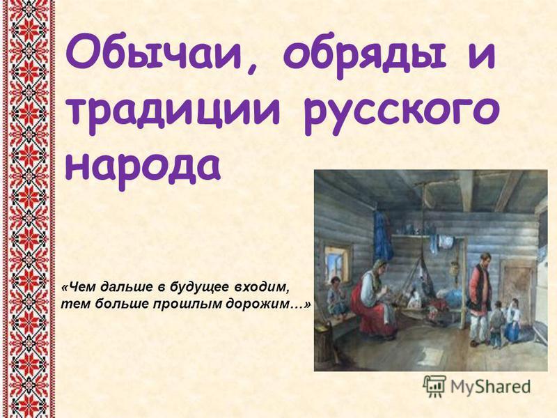 Обычаи, обряды и традиции русского народа «Чем дальше в будущее входим, тем больше прошлым дорожим…»