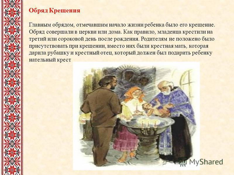 Обряд Крещения Главным обрядом, отмечавшим начало жизни ребенка было его крещение. Обряд совершали в церкви или дома. Как правило, младенца крестили на третий или сороковой день после рождения. Родителям не положено было присутствовать при крещении,