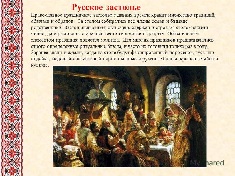 Русское застолье Православное праздничное застолье с давних времен хранит множество традиций, обычаев и обрядов. За столом собирались все члены семьи и близкие родственники. Застольный этикет был очень сдержан и строг. За столом сидели чинно, да и ра