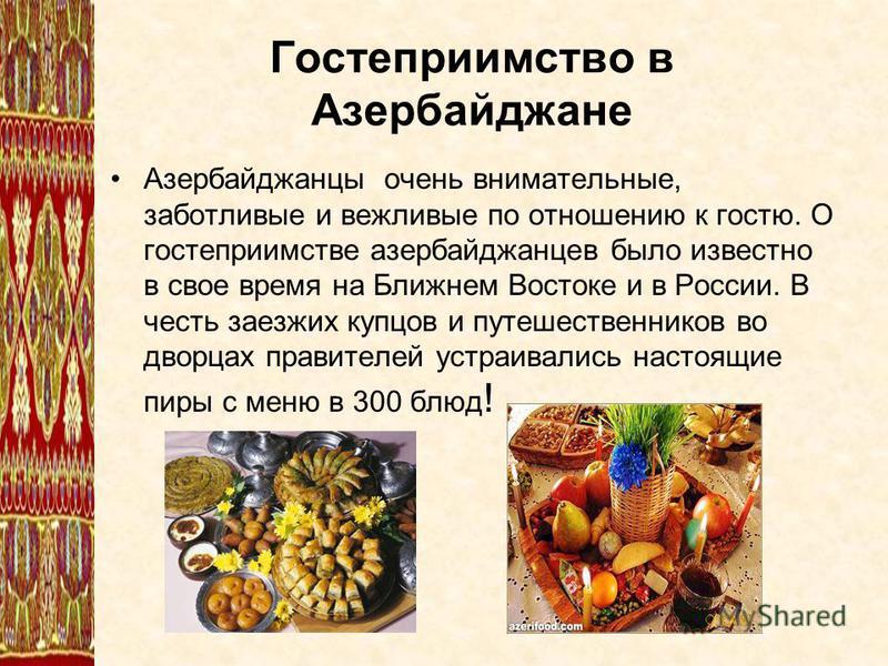Гостеприимство в Азербайджане Азербайджанцы очень внимательные, заботливые и вежливые по отношению к гостю. О гостеприимстве азербайджанцев было известно в свое время на Ближнем Востоке и в России. В честь заезжих купцов и путешественников во дворцах