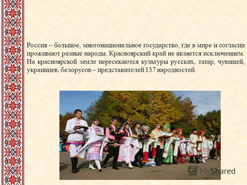 Россия – большое, многонациональное государство, где в мире и согласии проживают разные народы. Красноярский край не является исключением. На красноярской земле пересекаются культуры русских, татар, чувашей, украинцев, белорусов – представителей 137