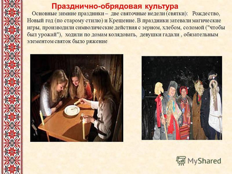 Празднично-обрядовая культура Основные зимние праздники – две святочные недели (святки): Рождество, Новый год (по старому стилю) и Крещение. В праздники затевали магические игры, производили символические действия с зерном, хлебом, соломой (