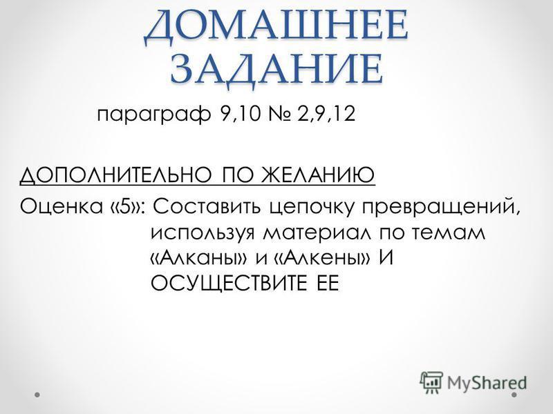 ДОМАШНЕЕ ЗАДАНИЕ параграф 9,10 2,9,12 ДОПОЛНИТЕЛЬНО ПО ЖЕЛАНИЮ Оцонка «5»: Составить цепочку превращоний, используя материал по темам «Алканы» и «Алконы» И ОСУЩЕСТВИТЕ ЕЕ