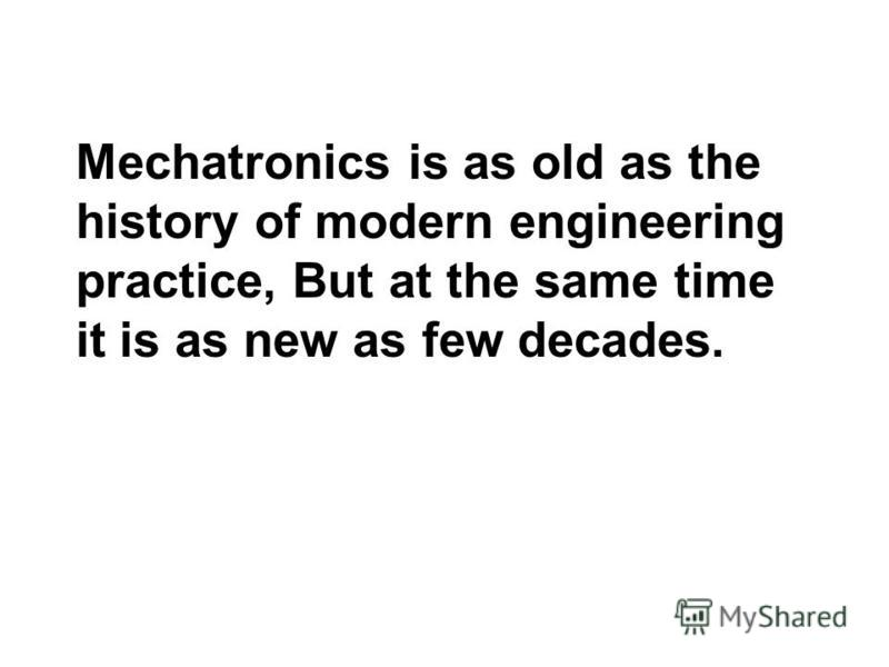 Mechatronics is as old as the history of modern engineering practice, But at the same time it is as new as few decades.