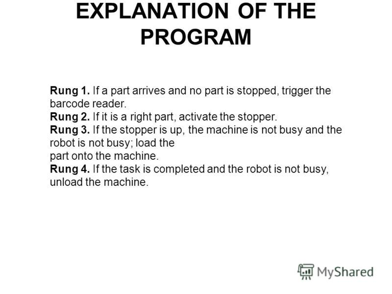 EXPLANATION OF THE PROGRAM Rung 1. If a part arrives and no part is stopped, trigger the barcode reader. Rung 2. If it is a right part, activate the stopper. Rung 3. If the stopper is up, the machine is not busy and the robot is not busy; load the pa