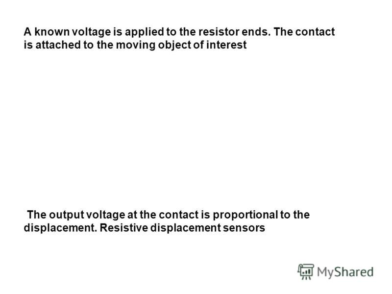 A known voltage is applied to the resistor ends. The contact is attached to the moving object of interest The output voltage at the contact is proportional to the displacement. Resistive displacement sensors