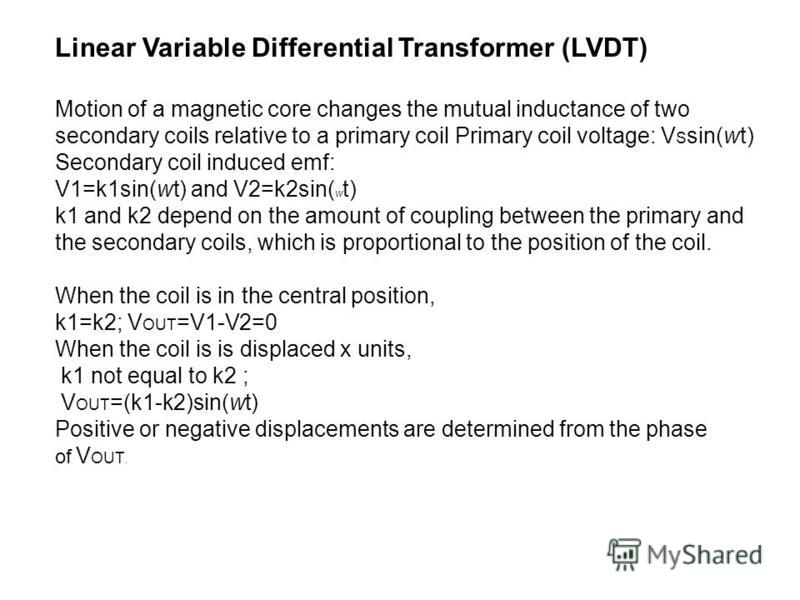 Linear Variable Differential Transformer (LVDT) Motion of a magnetic core changes the mutual inductance of two secondary coils relative to a primary coil Primary coil voltage: V S sin(wt) Secondary coil induced emf: V1=k1sin(wt) and V2=k2sin( w t) k1