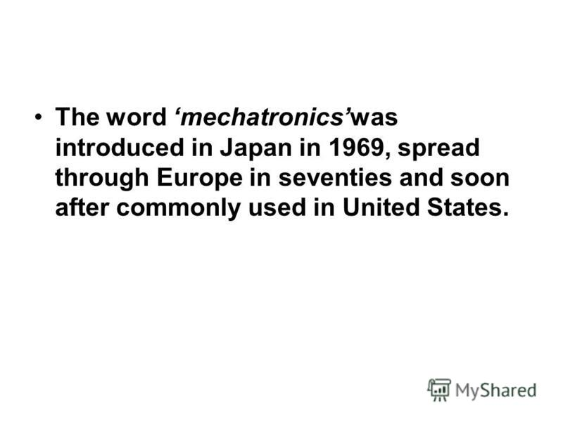 The word mechatronicswas introduced in Japan in 1969, spread through Europe in seventies and soon after commonly used in United States.