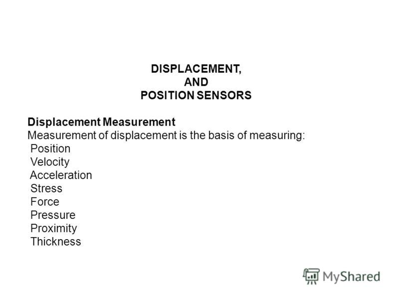 DISPLACEMENT, AND POSITION SENSORS Displacement Measurement Measurement of displacement is the basis of measuring: Position Velocity Acceleration Stress Force Pressure Proximity Thickness