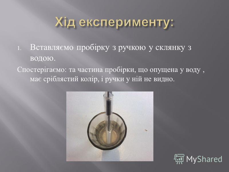 1. Вставляємо пробірку з ручкою у склянку з водою. Спостерігаємо : та частина пробірки, що опущена у воду, має сріблястий колір, і ручки у ній не видно.
