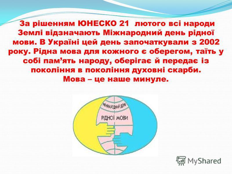 За рішенням ЮНЕСКО 21 лютого всі народи Землі відзначають Міжнародний день рідної мови. В Україні цей день започаткували з 2002 року. Рідна мова для кожного є оберегом, таїть у собі память народу, оберігає й передає із покоління в покоління духовні с