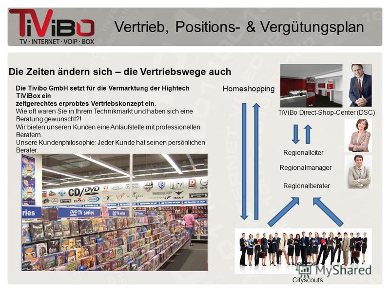 Vertrieb, Positions- & Vergütungsplan Die Zeiten ändern sich – die Vertriebswege auch Die Tivibo GmbH setzt für die Vermarktung der Hightech TiViBox ein zeitgerechtes erprobtes Vertriebskonzept ein. Wie oft waren Sie in Ihrem Technikmarkt und haben s