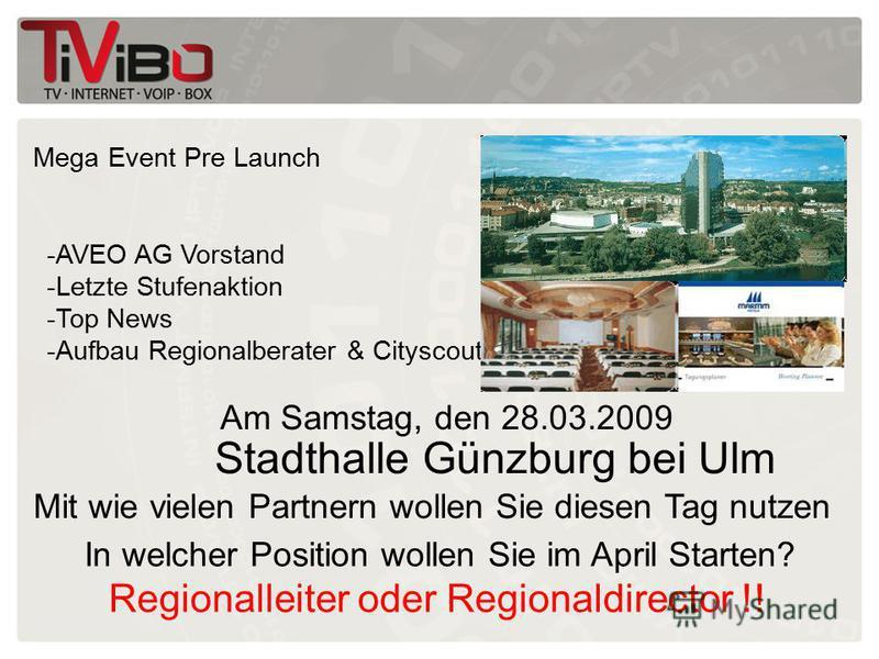 Mega Event Pre Launch Am Samstag, den 28.03.2009 Stadthalle Günzburg bei Ulm -AVEO AG Vorstand -Letzte Stufenaktion -Top News -Aufbau Regionalberater & Cityscout Mit wie vielen Partnern wollen Sie diesen Tag nutzen Regionalleiter oder Regionaldirecto