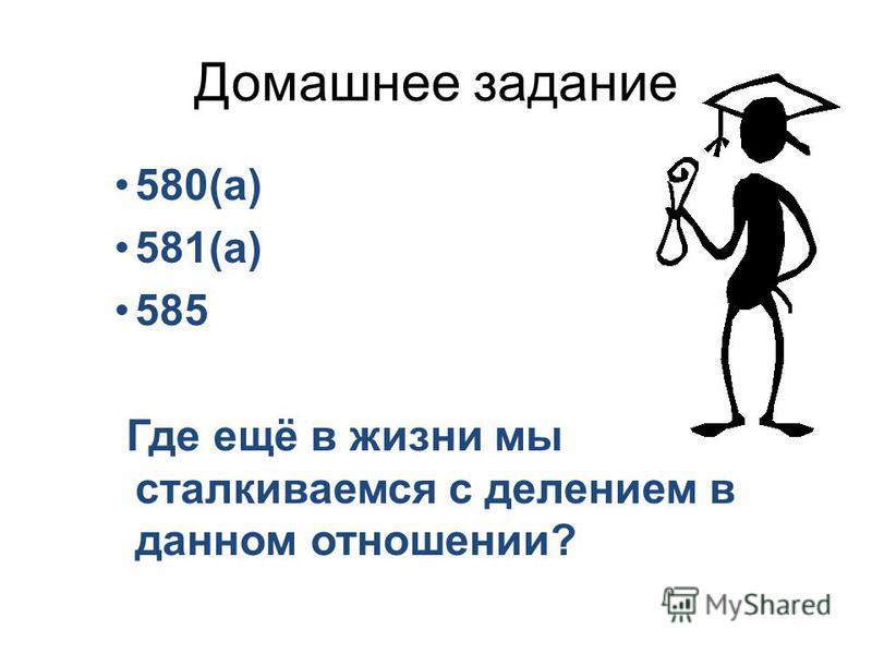 Домашнее задание 580(а) 581(а) 585 Где ещё в жизни мы сталкиваемся с делением в данном отношении?