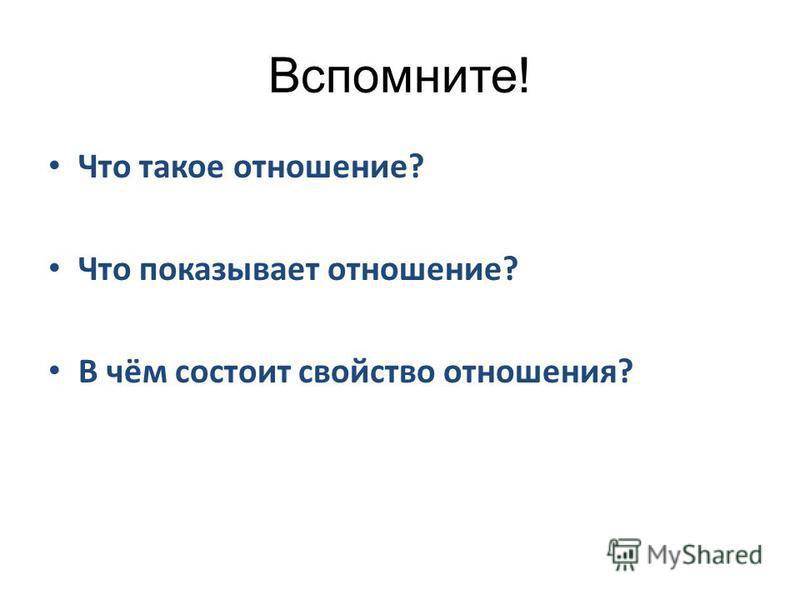 Вспомните! Что такое отношение? Что показывает отношение? В чём состоит свойство отношения?