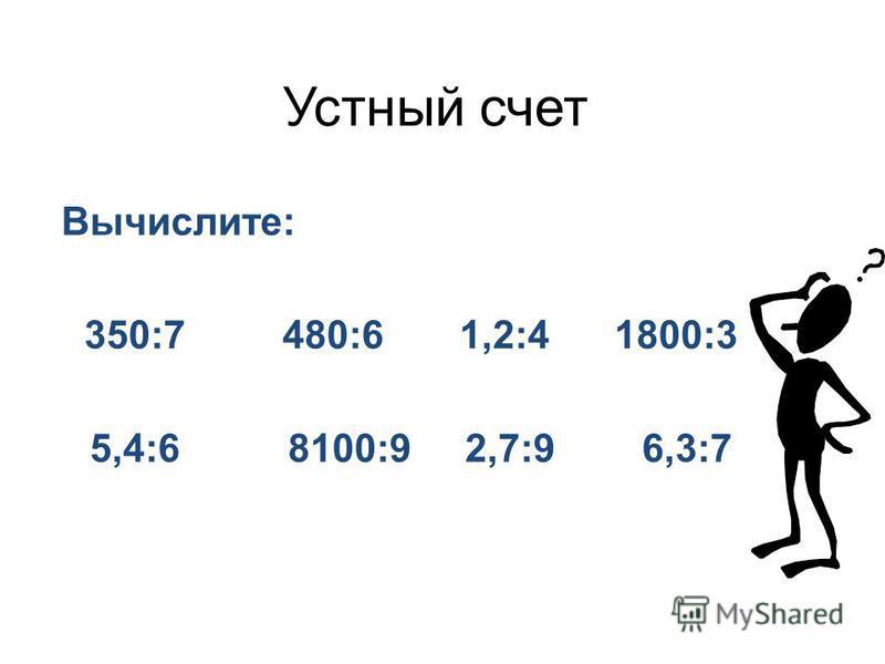 Устный счет Вычислите: 350:7 480:6 1,2:4 1800:3 5,4:6 8100:9 2,7:9 6,3:7