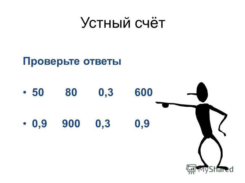 Устный счёт Проверьте ответы 50 80 0,3 600 0,9 900 0,3 0,9