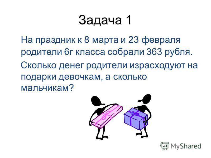 Задача 1 На праздник к 8 марта и 23 февраля родители 6 г класса собрали 363 рубля. Сколько денег родители израсходуют на подарки девочкам, а сколько мальчикам?
