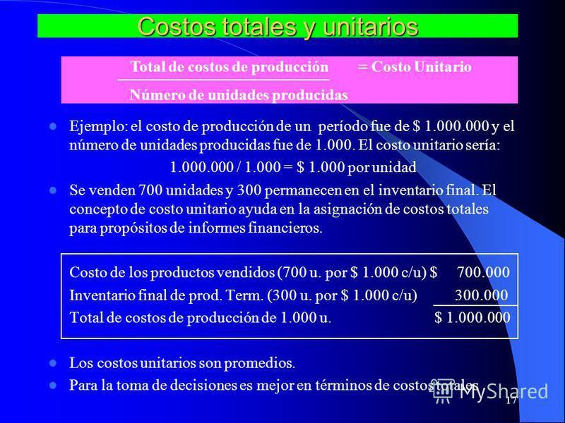 17 Costos totales y unitarios Ejemplo: el costo de producción de un período fue de $ 1.000.000 y el número de unidades producidas fue de 1.000. El costo unitario sería: 1.000.000 / 1.000 = $ 1.000 por unidad Se venden 700 unidades y 300 permanecen en