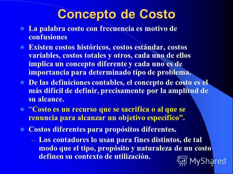 2 Concepto de Costo La palabra costo con frecuencia es motivo de confusiones Existen costos históricos, costos estándar, costos variables, costos totales y otros, cada uno de ellos implica un concepto diferente y cada uno es de importancia para deter