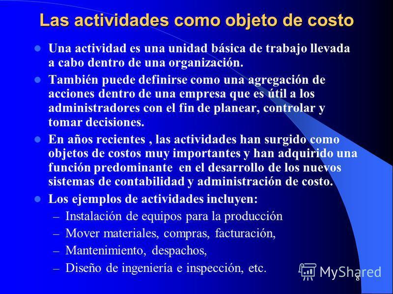 8 Las actividades como objeto de costo Una actividad es una unidad básica de trabajo llevada a cabo dentro de una organización. También puede definirse como una agregación de acciones dentro de una empresa que es útil a los administradores con el fin