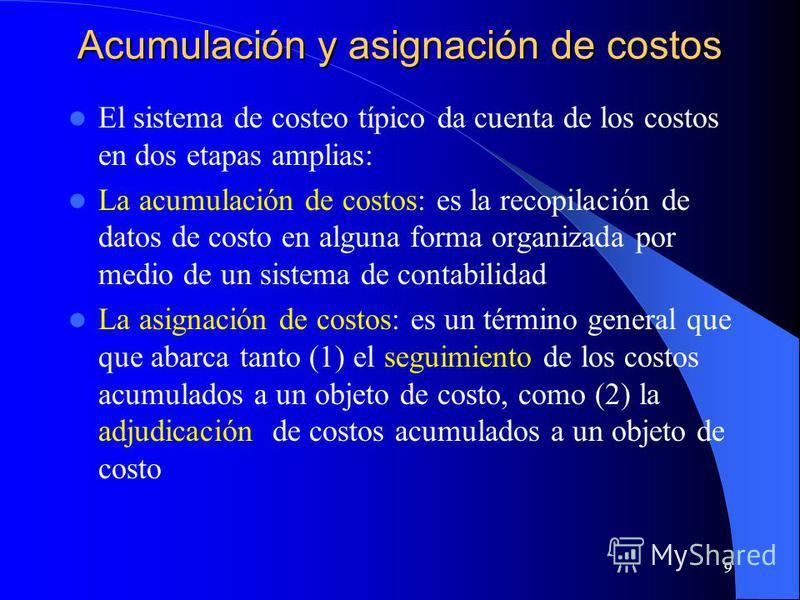 9 Acumulación y asignación de costos El sistema de costeo típico da cuenta de los costos en dos etapas amplias: La acumulación de costos: es la recopilación de datos de costo en alguna forma organizada por medio de un sistema de contabilidad La asign