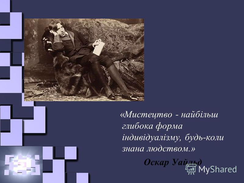 «Мистецтво - найбільш глибока форма індивідуалізму, будь-коли знана людством.» Оскар Уайльд
