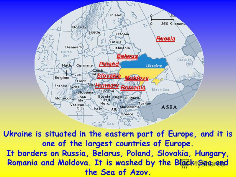Ukraine is situated in the eastern part of Europe, and it is one of the largest countries of Europe. It borders on Russia, Belarus, Poland, Slovakia, Hungary, Romania and Moldova. It is washed by the Black Sea and the Sea of Azov. Russia Belarus Pola