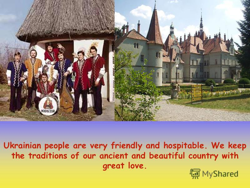Ukrainian people are very friendly and hospitable. We keep the traditions of our ancient and beautiful country with great love.
